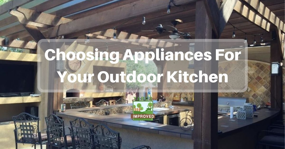 Choosing Appliances For Your Outdoor Kitchen Yards Improved